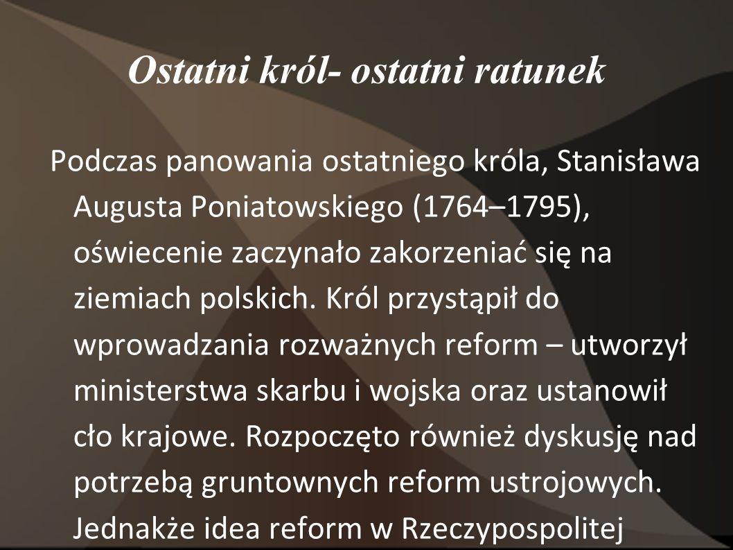 Ostatni król- ostatni ratunek Podczas panowania ostatniego króla, Stanisława Augusta Poniatowskiego (1764–1795), oświecenie zaczynało zakorzeniać się na ziemiach polskich.