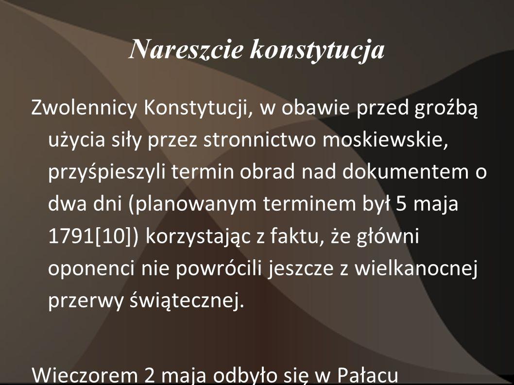 Nareszcie konstytucja Zwolennicy Konstytucji, w obawie przed groźbą użycia siły przez stronnictwo moskiewskie, przyśpieszyli termin obrad nad dokumentem o dwa dni (planowanym terminem był 5 maja 1791[10]) korzystając z faktu, że główni oponenci nie powrócili jeszcze z wielkanocnej przerwy świątecznej.
