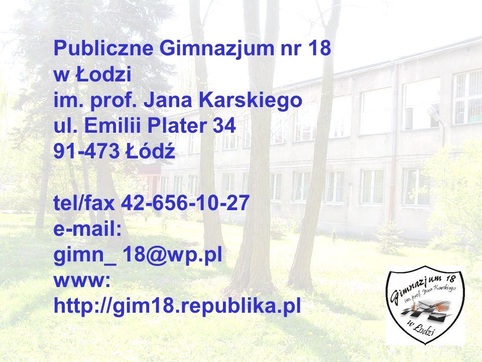 Publiczne Gimnazjum nr 18 w Łodzi im. prof. Jana Karskiego ul. Emilii Plater 34 91-473 Łódź tel/fax 42-656-10-27 e-mail: gimn_ 18@wp.pl www: http://gi