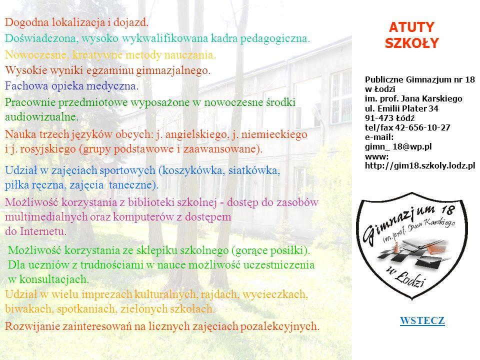 ATUTY SZKOŁY Publiczne Gimnazjum nr 18 w Łodzi im. prof. Jana Karskiego ul. Emilii Plater 34 91-473 Łódź tel/fax 42-656-10-27 e-mail: gimn_ 18@wp.pl w