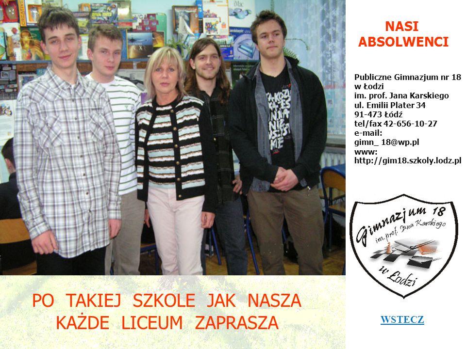 NASI ABSOLWENCI Publiczne Gimnazjum nr 18 w Łodzi im. prof. Jana Karskiego ul. Emilii Plater 34 91-473 Łódź tel/fax 42-656-10-27 e-mail: gimn_ 18@wp.p