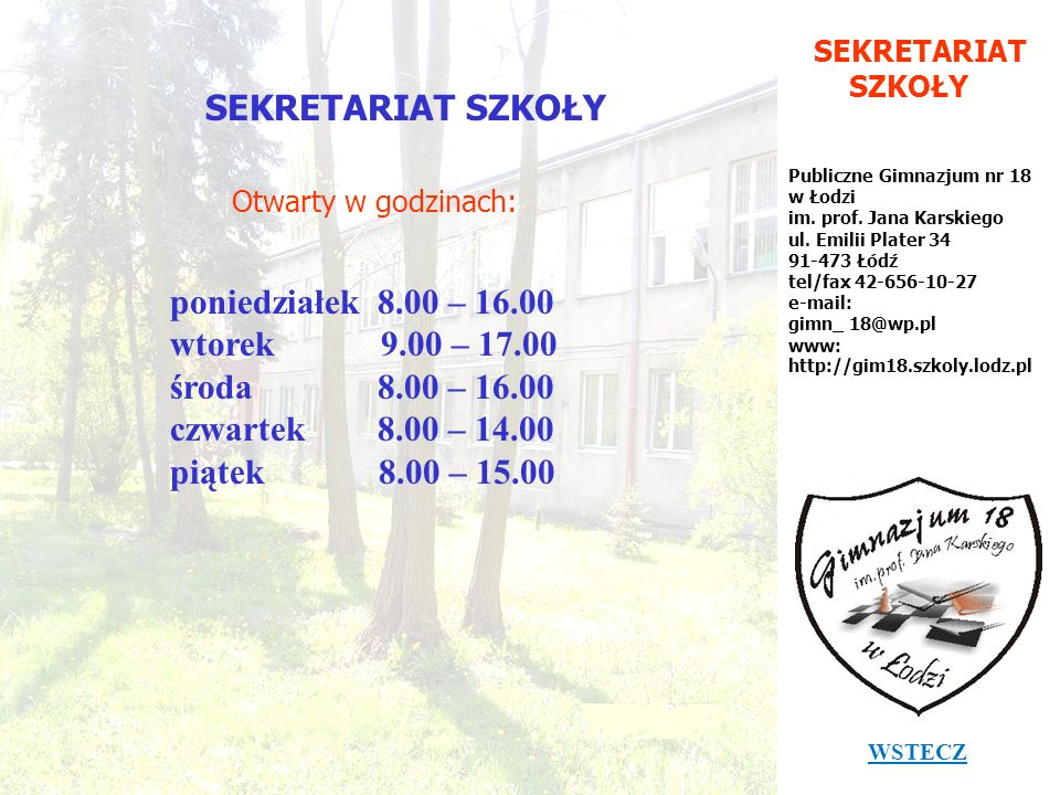SEKRETARIAT SZKOŁY Publiczne Gimnazjum nr 18 w Łodzi im. prof. Jana Karskiego ul. Emilii Plater 34 91-473 Łódź tel/fax 42-656-10-27 e-mail: gimn_ 18@w