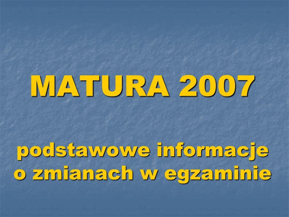 MATURA 2007 podstawowe informacje o zmianach w egzaminie