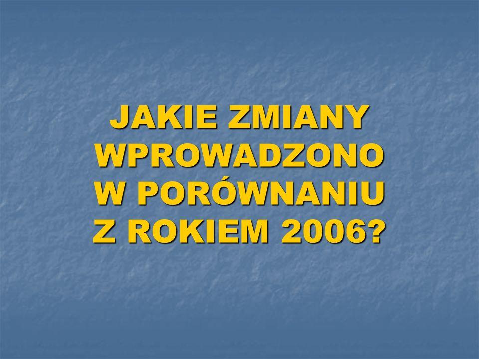 JAKIE ZMIANY WPROWADZONO W PORÓWNANIU Z ROKIEM 2006?