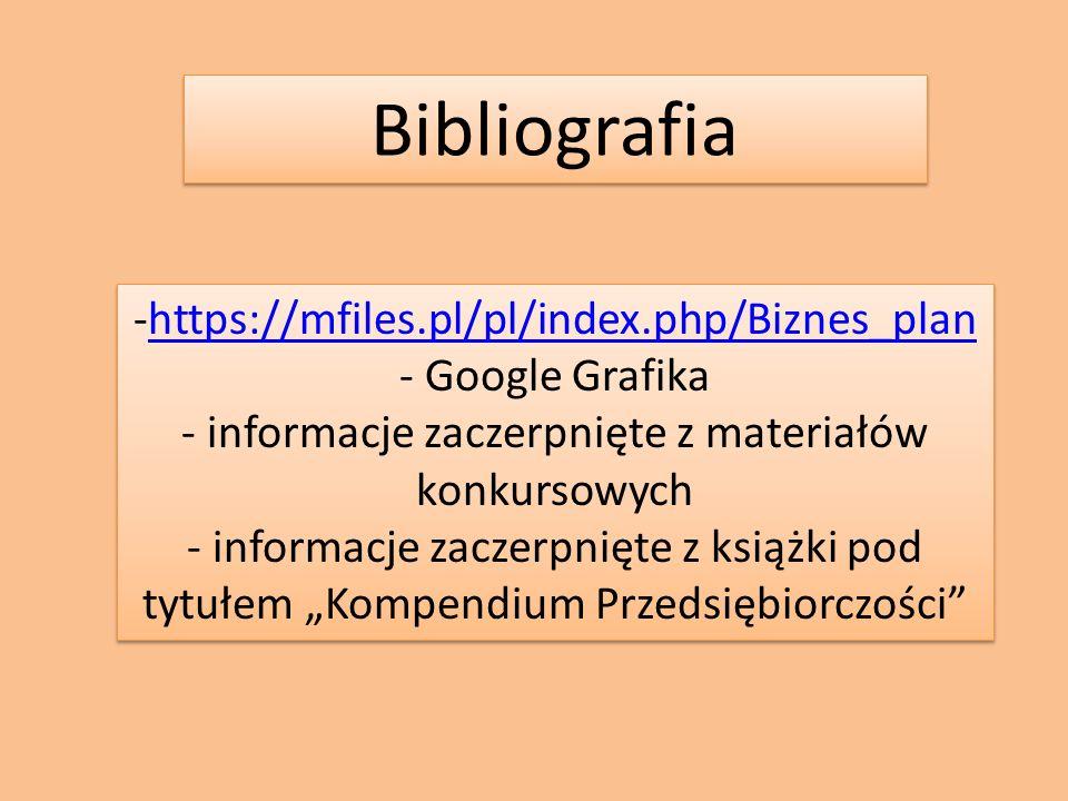 """Bibliografia -https://mfiles.pl/pl/index.php/Biznes_planhttps://mfiles.pl/pl/index.php/Biznes_plan - Google Grafika - informacje zaczerpnięte z materiałów konkursowych - informacje zaczerpnięte z książki pod tytułem """"Kompendium Przedsiębiorczości -https://mfiles.pl/pl/index.php/Biznes_planhttps://mfiles.pl/pl/index.php/Biznes_plan - Google Grafika - informacje zaczerpnięte z materiałów konkursowych - informacje zaczerpnięte z książki pod tytułem """"Kompendium Przedsiębiorczości"""
