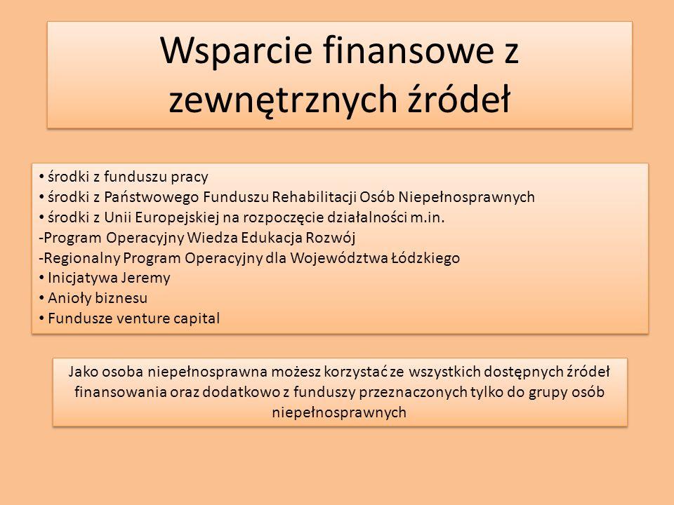 Wsparcie finansowe z zewnętrznych źródeł środki z funduszu pracy środki z Państwowego Funduszu Rehabilitacji Osób Niepełnosprawnych środki z Unii Europejskiej na rozpoczęcie działalności m.in.