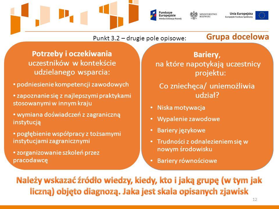 Punkt 3.2 – drugie pole opisowe: Potrzeby i oczekiwania uczestników w kontekście udzielanego wsparcia: podniesienie kompetencji zawodowych zapoznanie się z najlepszymi praktykami stosowanymi w innym kraju wymiana doświadczeń z zagraniczną instytucją pogłębienie współpracy z tożsamymi instytucjami zagranicznymi zorganizowanie szkoleń przez pracodawcę Bariery, na które napotykają uczestnicy projektu: Co zniechęca/ uniemożliwia udział.