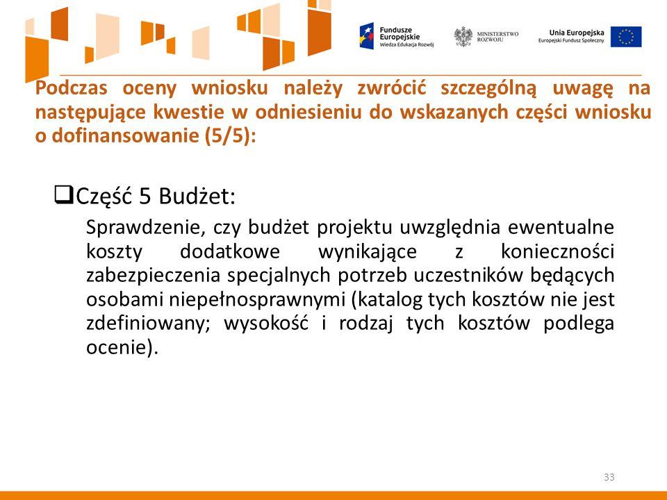  Część 5 Budżet: Sprawdzenie, czy budżet projektu uwzględnia ewentualne koszty dodatkowe wynikające z konieczności zabezpieczenia specjalnych potrzeb uczestników będących osobami niepełnosprawnymi (katalog tych kosztów nie jest zdefiniowany; wysokość i rodzaj tych kosztów podlega ocenie).