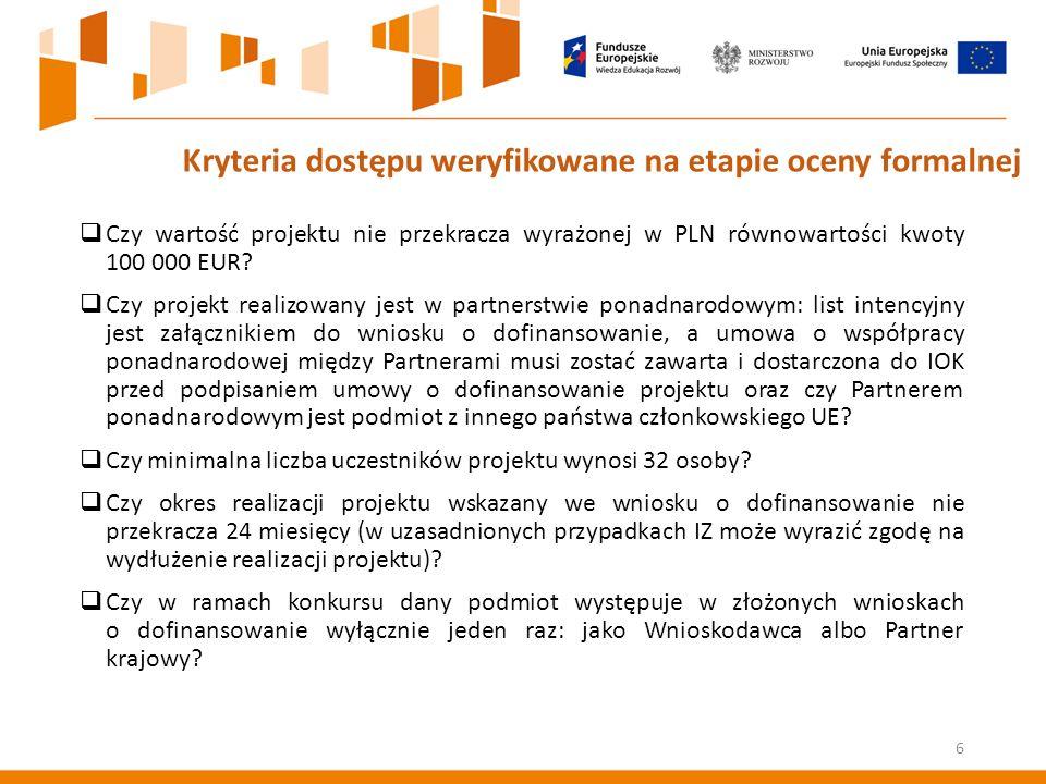 6 Kryteria dostępu weryfikowane na etapie oceny formalnej  Czy wartość projektu nie przekracza wyrażonej w PLN równowartości kwoty 100 000 EUR.