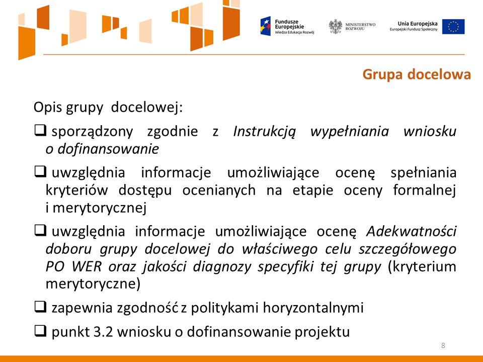 Opis grupy docelowej:  sporządzony zgodnie z Instrukcją wypełniania wniosku o dofinansowanie  uwzględnia informacje umożliwiające ocenę spełniania kryteriów dostępu ocenianych na etapie oceny formalnej i merytorycznej  uwzględnia informacje umożliwiające ocenę Adekwatności doboru grupy docelowej do właściwego celu szczegółowego PO WER oraz jakości diagnozy specyfiki tej grupy (kryterium merytoryczne)  zapewnia zgodność z politykami horyzontalnymi  punkt 3.2 wniosku o dofinansowanie projektu 8 Grupa docelowa