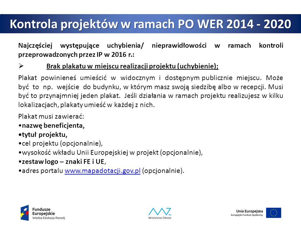 Kontrola projektów w ramach PO WER 2014 - 2020 Najczęściej występujące uchybienia/ nieprawidłowości w ramach kontroli przeprowadzonych przez IP w 2016 r.:  Brak plakatu w miejscu realizacji projektu (uchybienie); Plakat powinieneś umieścić w widocznym i dostępnym publicznie miejscu.