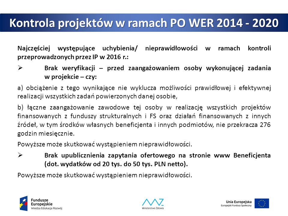 Kontrola projektów w ramach PO WER 2014 - 2020 Najczęściej występujące uchybienia/ nieprawidłowości w ramach kontroli przeprowadzonych przez IP w 2016 r.:  Brak weryfikacji – przed zaangażowaniem osoby wykonującej zadania w projekcie – czy: a) obciążenie z tego wynikające nie wyklucza możliwości prawidłowej i efektywnej realizacji wszystkich zadań powierzonych danej osobie, b) łączne zaangażowanie zawodowe tej osoby w realizację wszystkich projektów finansowanych z funduszy strukturalnych i FS oraz działań finansowanych z innych źródeł, w tym środków własnych beneficjenta i innych podmiotów, nie przekracza 276 godzin miesięcznie.