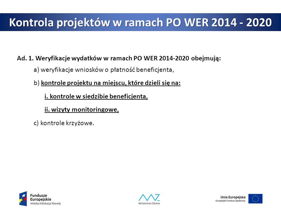 Kontrola projektów w ramach PO WER 2014 - 2020 Ad. 1. Weryfikacje wydatków w ramach PO WER 2014-2020 obejmują: a) weryfikacje wniosków o płatność bene