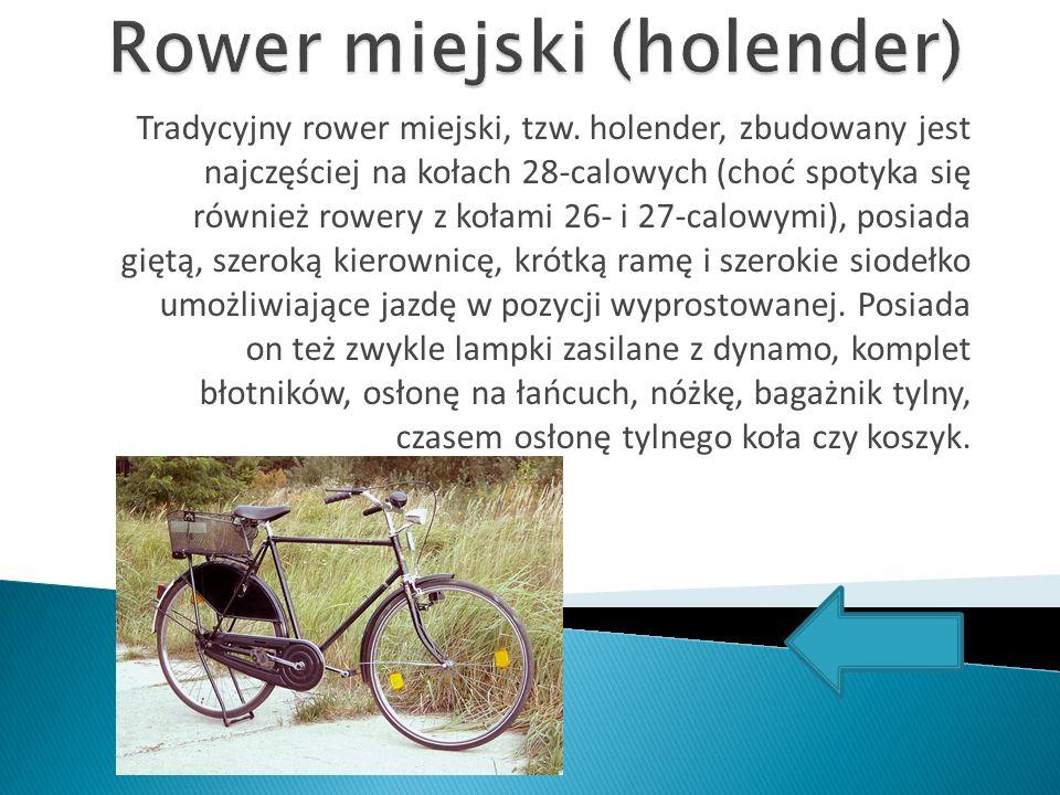 Tradycyjny rower miejski, tzw. holender, zbudowany jest najczęściej na kołach 28-calowych (choć spotyka się również rowery z kołami 26- i 27-calowymi)