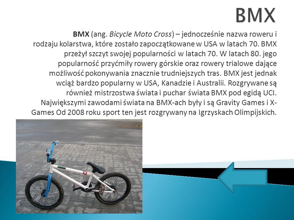 BMX (ang. Bicycle Moto Cross) – jednocześnie nazwa roweru i rodzaju kolarstwa, które zostało zapoczątkowane w USA w latach 70. BMX przeżył szczyt swoj