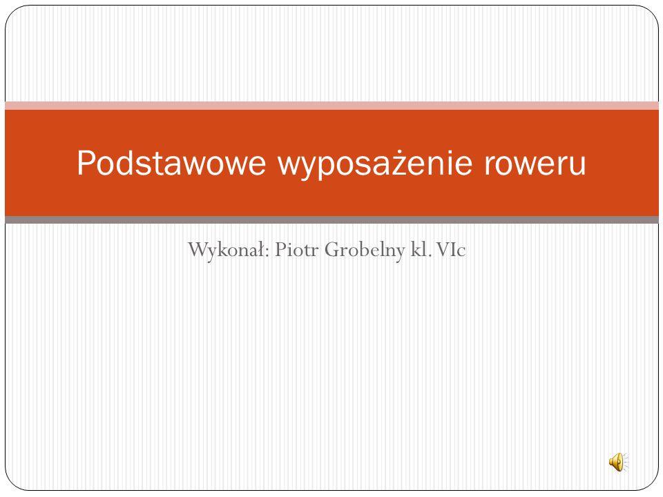 Wykonał: Piotr Grobelny kl. VIc Podstawowe wyposażenie roweru