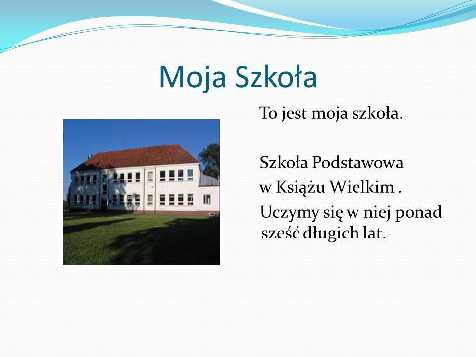 Moja Szkoła To jest moja szkoła. Szkoła Podstawowa w Książu Wielkim. Uczymy się w niej ponad sześć długich lat.