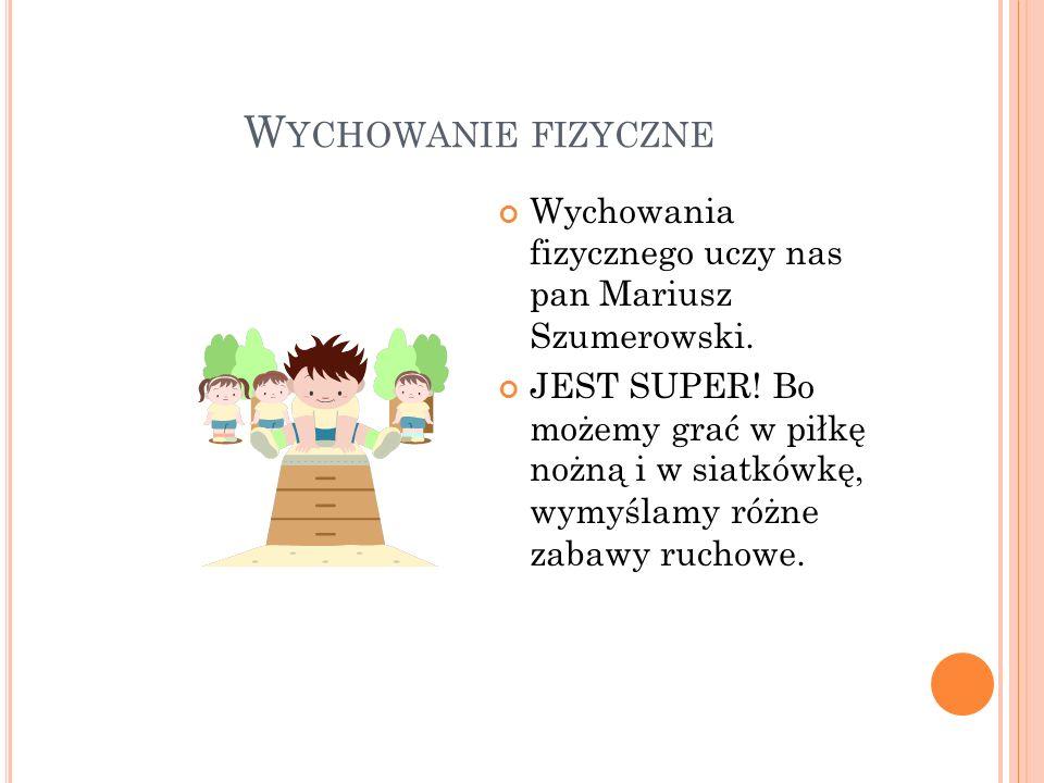 W YCHOWANIE FIZYCZNE Wychowania fizycznego uczy nas pan Mariusz Szumerowski. JEST SUPER! Bo możemy grać w piłkę nożną i w siatkówkę, wymyślamy różne z