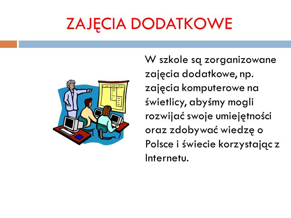 ZAJĘCIA DODATKOWE W szkole są zorganizowane zajęcia dodatkowe, np. zajęcia komputerowe na świetlicy, abyśmy mogli rozwijać swoje umiejętności oraz zdo