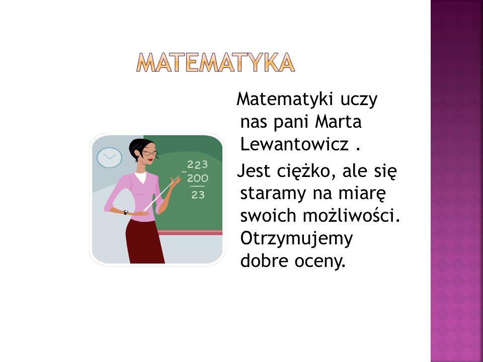 Matematyki uczy nas pani Marta Lewantowicz. Jest ciężko, ale się staramy na miarę swoich możliwości. Otrzymujemy dobre oceny.
