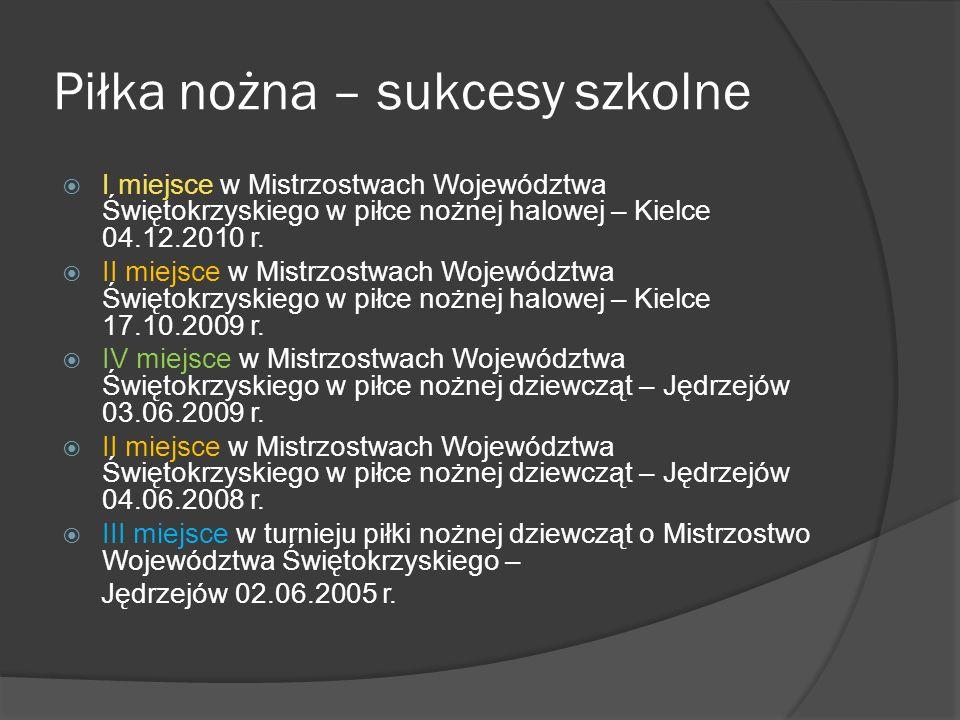 Piłka nożna – sukcesy szkolne  I miejsce w Mistrzostwach Województwa Świętokrzyskiego w piłce nożnej halowej – Kielce 04.12.2010 r.