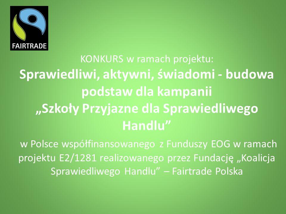 """KONKURS w ramach projektu: Sprawiedliwi, aktywni, świadomi - budowa podstaw dla kampanii """"Szkoły Przyjazne dla Sprawiedliwego Handlu w Polsce współfinansowanego z Funduszy EOG w ramach projektu E2/1281 realizowanego przez Fundację """"Koalicja Sprawiedliwego Handlu – Fairtrade Polska"""