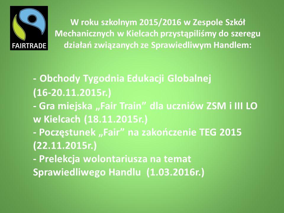 """- Obchody Tygodnia Edukacji Globalnej (16-20.11.2015r.) - Gra miejska """"Fair Train dla uczniów ZSM i III LO w Kielcach (18.11.2015r.) - Poczęstunek """"Fair na zakończenie TEG 2015 (22.11.2015r.) - Prelekcja wolontariusza na temat Sprawiedliwego Handlu (1.03.2016r.) W roku szkolnym 2015/2016 w Zespole Szkół Mechanicznych w Kielcach przystąpiliśmy do szeregu działań związanych ze Sprawiedliwym Handlem:"""