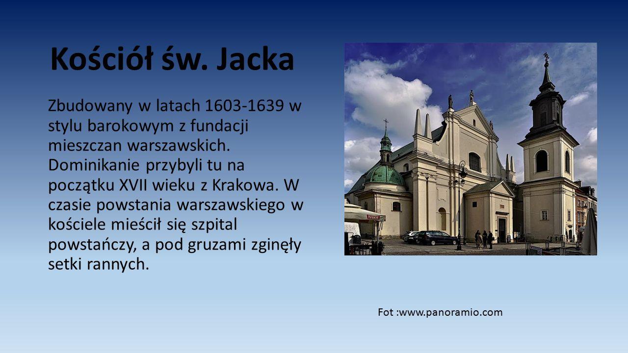 Kościół św. Jacka Zbudowany w latach 1603-1639 w stylu barokowym z fundacji mieszczan warszawskich. Dominikanie przybyli tu na początku XVII wieku z K