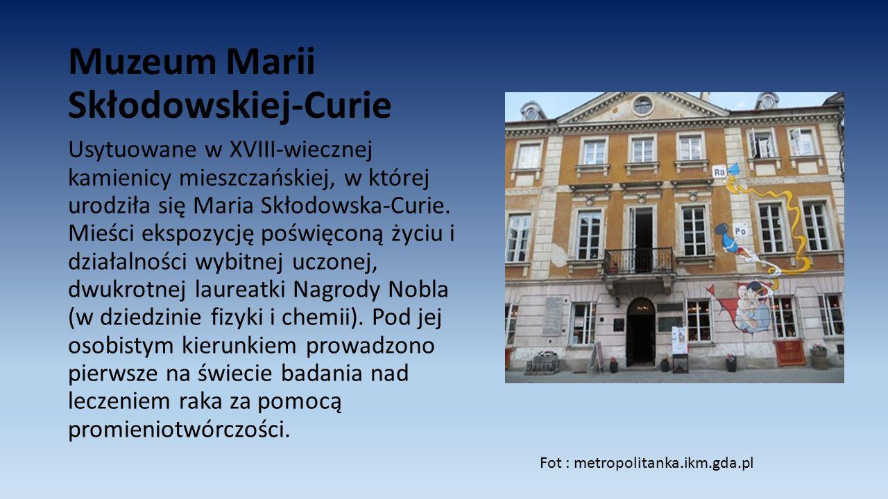 Muzeum Marii Skłodowskiej-Curie Usytuowane w XVIII-wiecznej kamienicy mieszczańskiej, w której urodziła się Maria Skłodowska-Curie. Mieści ekspozycję