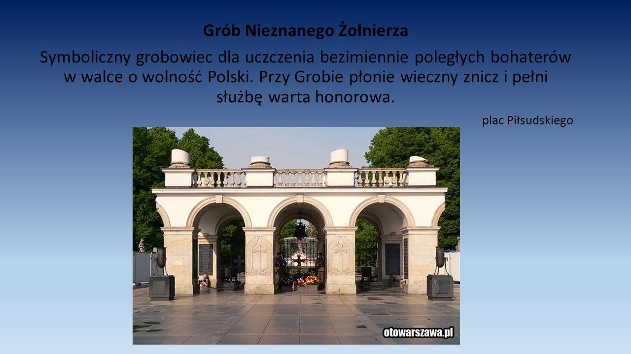 Grób Nieznanego Żołnierza Symboliczny grobowiec dla uczczenia bezimiennie poległych bohaterów w walce o wolność Polski. Przy Grobie płonie wieczny zni