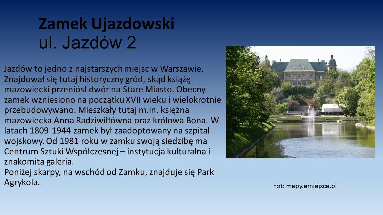 Zamek Ujazdowski ul. Jazdów 2 Jazdów to jedno z najstarszych miejsc w Warszawie. Znajdował się tutaj historyczny gród, skąd książę mazowiecki przeniós