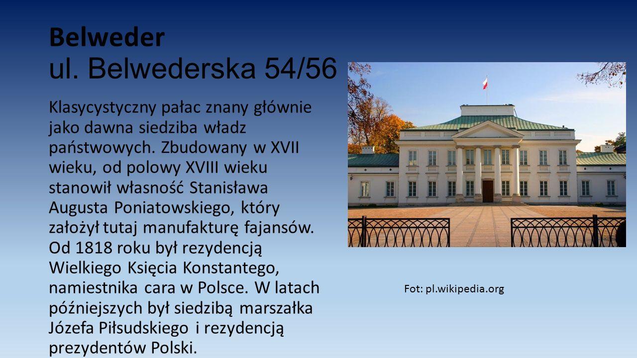 Belweder ul. Belwederska 54/56 Klasycystyczny pałac znany głównie jako dawna siedziba władz państwowych. Zbudowany w XVII wieku, od polowy XVIII wieku
