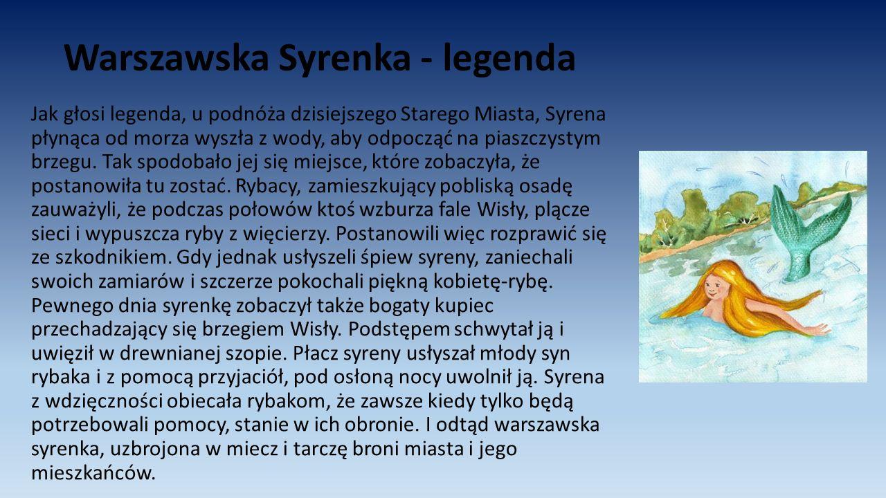 Warszawska Syrenka - legenda Jak głosi legenda, u podnóża dzisiejszego Starego Miasta, Syrena płynąca od morza wyszła z wody, aby odpocząć na piaszczy