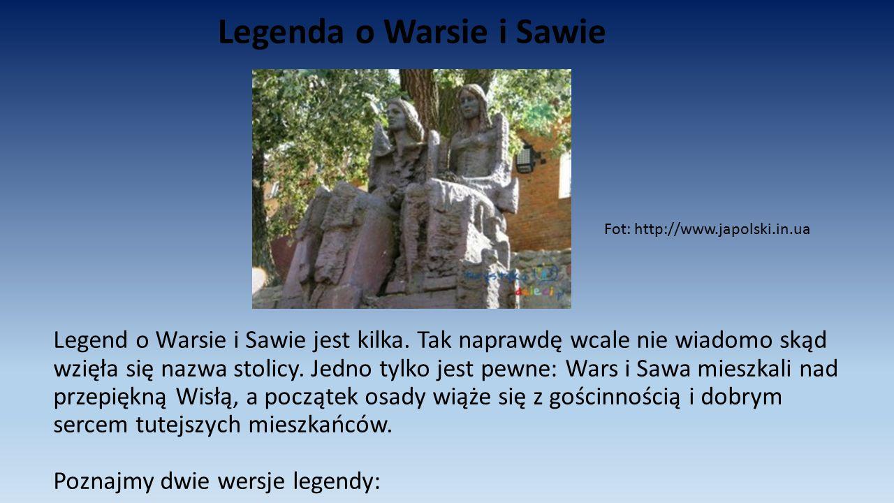 Legenda o Warsie i Sawie Legend o Warsie i Sawie jest kilka. Tak naprawdę wcale nie wiadomo skąd wzięła się nazwa stolicy. Jedno tylko jest pewne: War