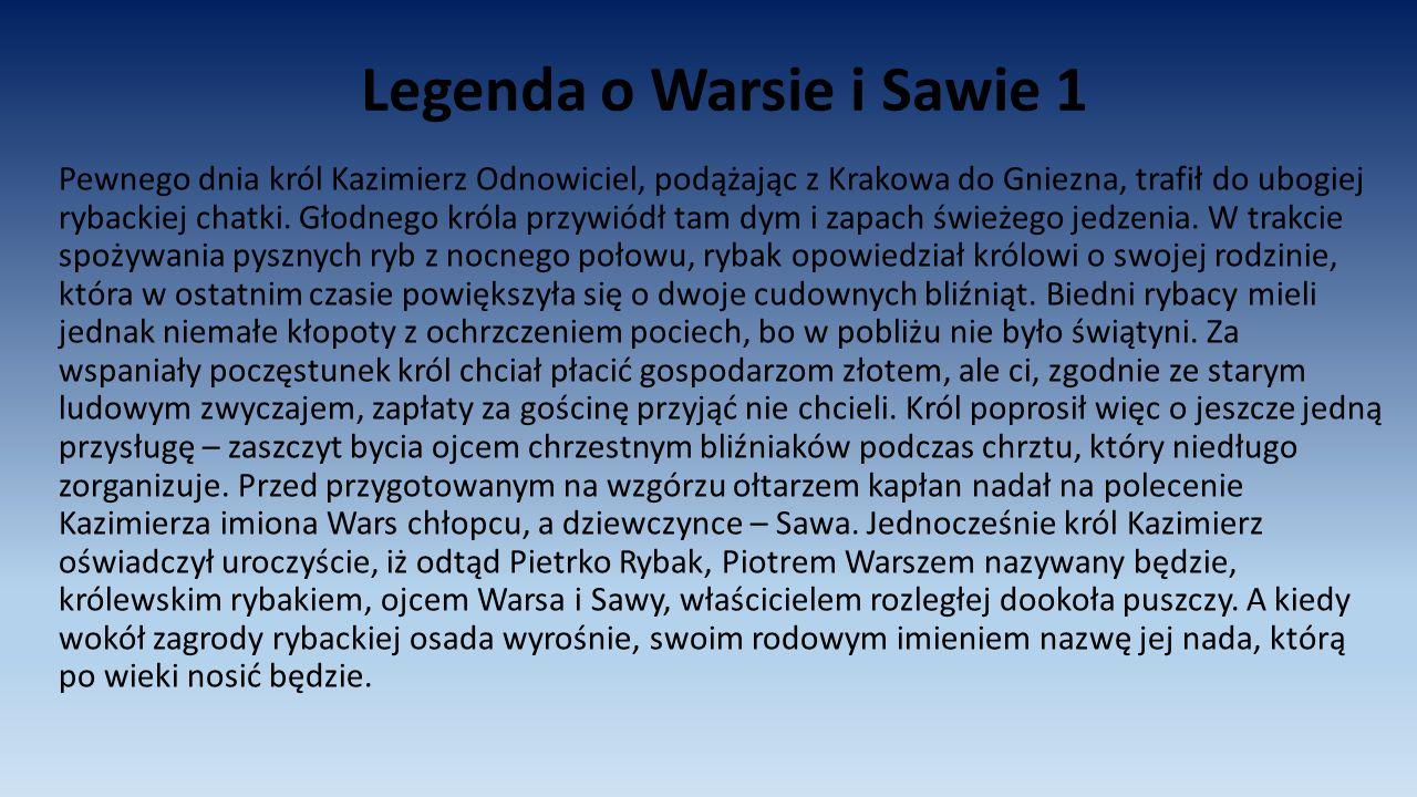 Legenda o Warsie i Sawie 1 Pewnego dnia król Kazimierz Odnowiciel, podążając z Krakowa do Gniezna, trafił do ubogiej rybackiej chatki. Głodnego króla