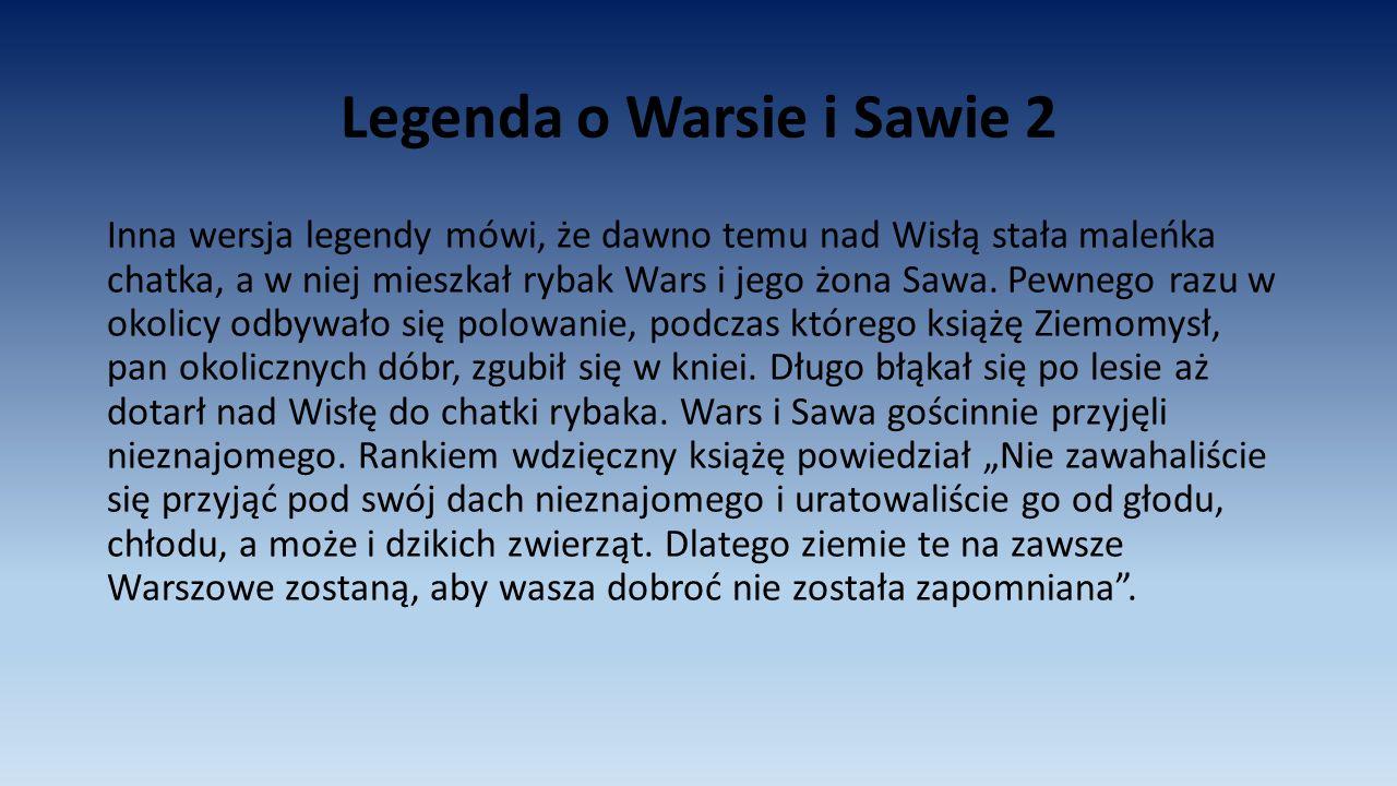 Legenda o Warsie i Sawie 2 Inna wersja legendy mówi, że dawno temu nad Wisłą stała maleńka chatka, a w niej mieszkał rybak Wars i jego żona Sawa. Pewn