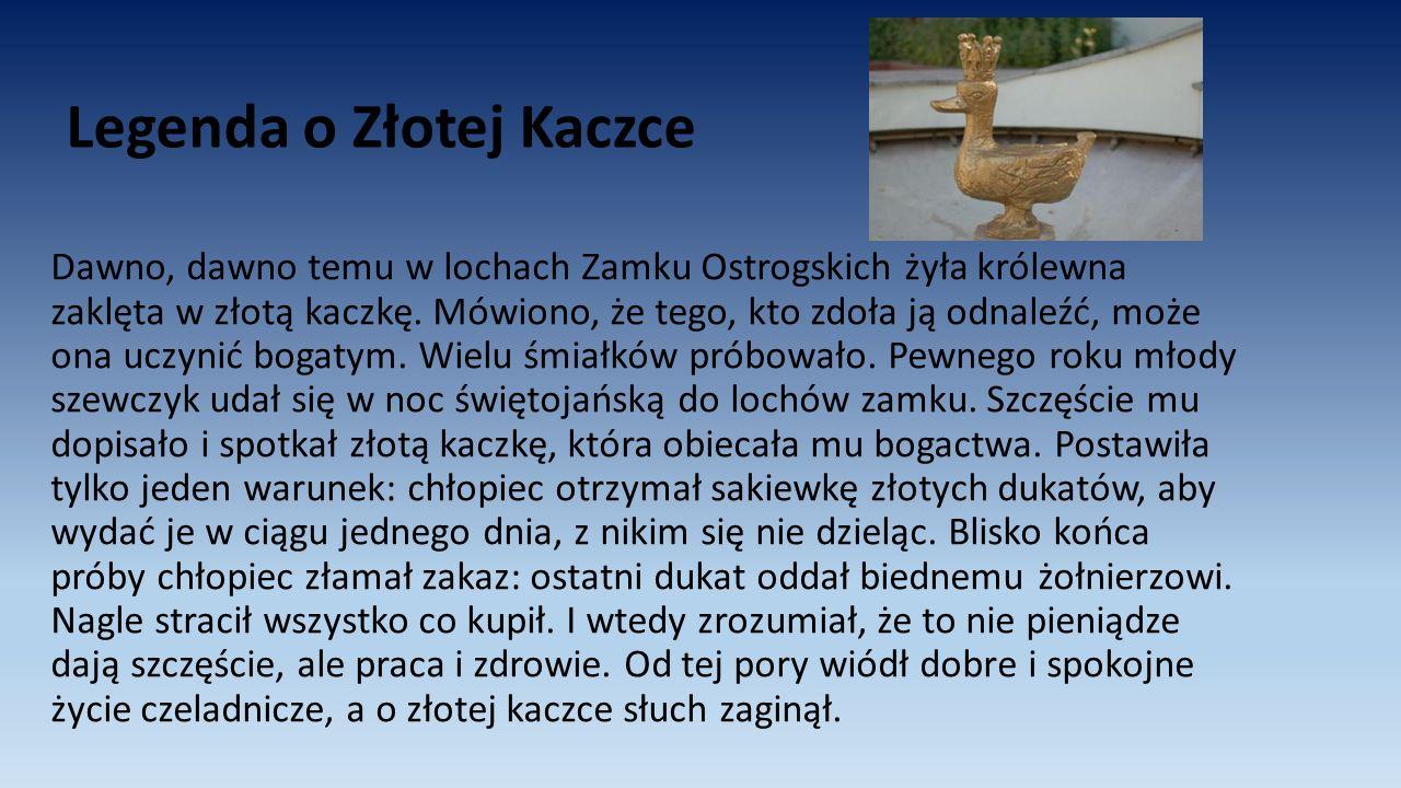 Legenda o Złotej Kaczce Dawno, dawno temu w lochach Zamku Ostrogskich żyła królewna zaklęta w złotą kaczkę. Mówiono, że tego, kto zdoła ją odnaleźć, m