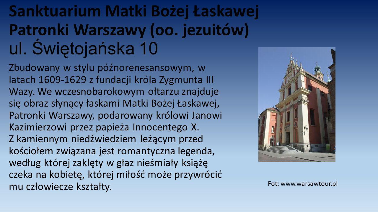 Sanktuarium Matki Bożej Łaskawej Patronki Warszawy (oo. jezuitów) ul. Świętojańska 10 Zbudowany w stylu późnorenesansowym, w latach 1609-1629 z fundac