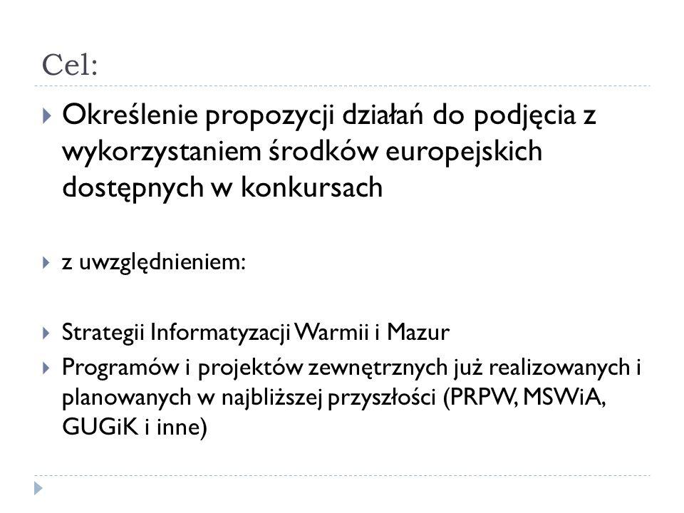 Cel:  Określenie propozycji działań do podjęcia z wykorzystaniem środków europejskich dostępnych w konkursach  z uwzględnieniem:  Strategii Informatyzacji Warmii i Mazur  Programów i projektów zewnętrznych już realizowanych i planowanych w najbliższej przyszłości (PRPW, MSWiA, GUGiK i inne)