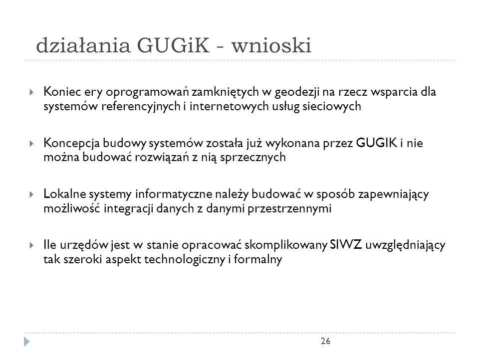 26 działania GUGiK - wnioski  Koniec ery oprogramowań zamkniętych w geodezji na rzecz wsparcia dla systemów referencyjnych i internetowych usług sieciowych  Koncepcja budowy systemów została już wykonana przez GUGIK i nie można budować rozwiązań z nią sprzecznych  Lokalne systemy informatyczne należy budować w sposób zapewniający możliwość integracji danych z danymi przestrzennymi  Ile urzędów jest w stanie opracować skomplikowany SIWZ uwzględniający tak szeroki aspekt technologiczny i formalny