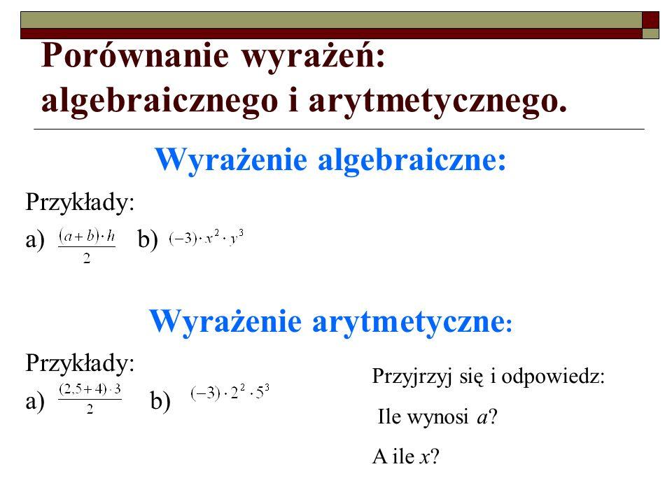 Porównanie wyrażeń: algebraicznego i arytmetycznego. Wyrażenie algebraiczne: Przykłady: a) b) Wyrażenie arytmetyczne : Przykłady: a) b) Przyjrzyj się