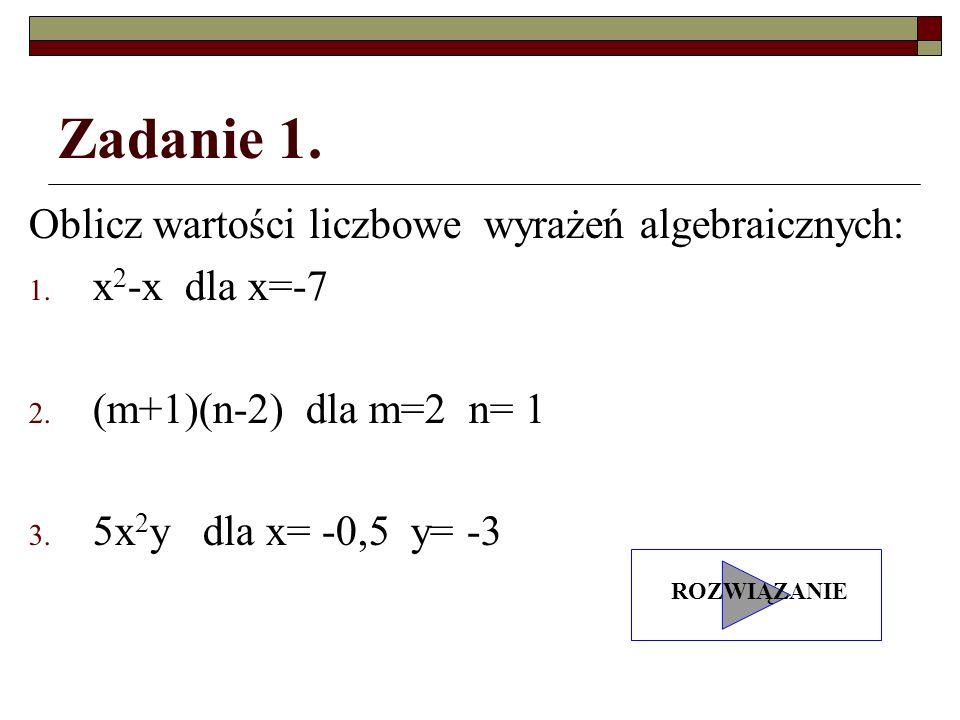 Zadanie 1. Oblicz wartości liczbowe wyrażeń algebraicznych: 1. x 2 -x dla x=-7 2. (m+1)(n-2) dla m=2 n= 1 3. 5x 2 y dla x= -0,5 y= -3 ROZWIĄZANIE