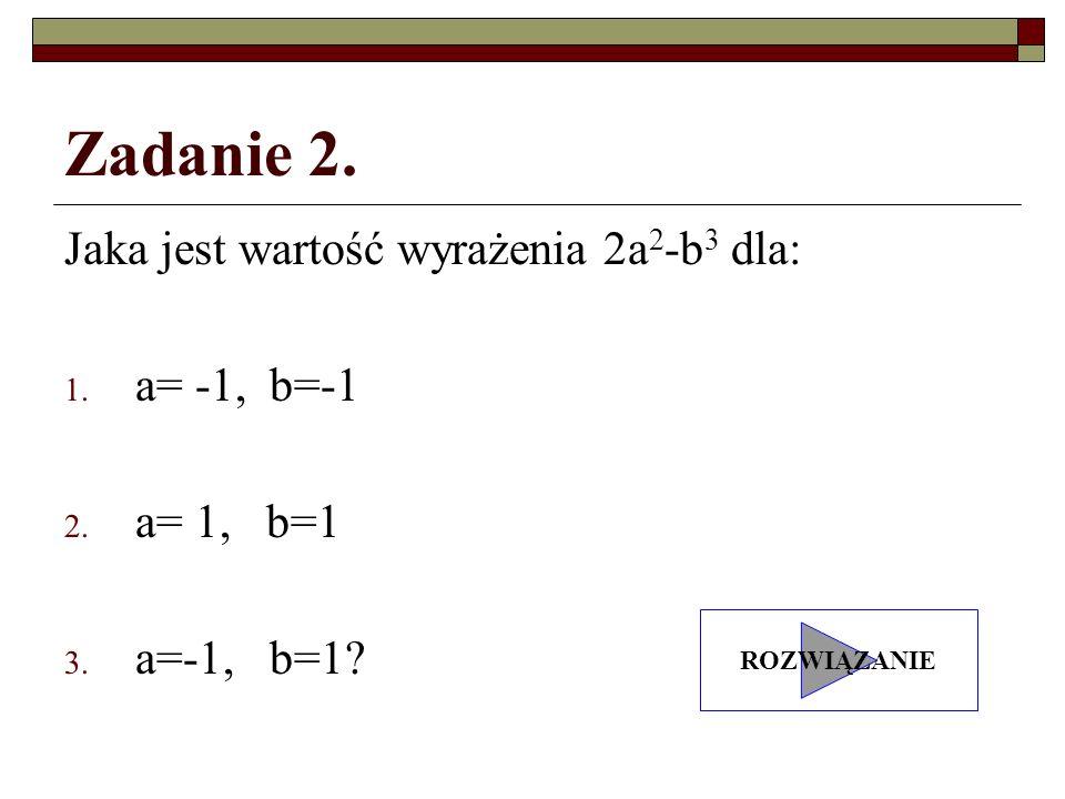Zadanie 2. Jaka jest wartość wyrażenia 2a 2 -b 3 dla: 1. a= -1, b=-1 2. a= 1, b=1 3. a=-1, b=1? ROZWIĄZANIE