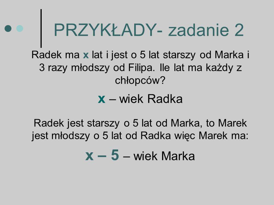 PRZYKŁADY- zadanie 2 Radek ma x lat i jest o 5 lat starszy od Marka i 3 razy młodszy od Filipa.