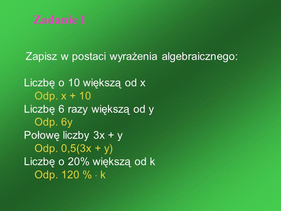 Zapisz w postaci wyrażenia algebraicznego: Liczbę o 10 większą od x Odp. x + 10 Liczbę 6 razy większą od y Odp. 6y Połowę liczby 3x + y Odp. 0,5(3x +