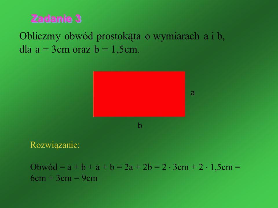Obliczmy obwód prostok ą ta o wymiarach a i b, dla a = 3cm oraz b = 1,5cm. Rozwiązanie: Obwód = a + b + a + b = 2a + 2b = 2 · 3cm + 2 · 1,5cm = 6cm +