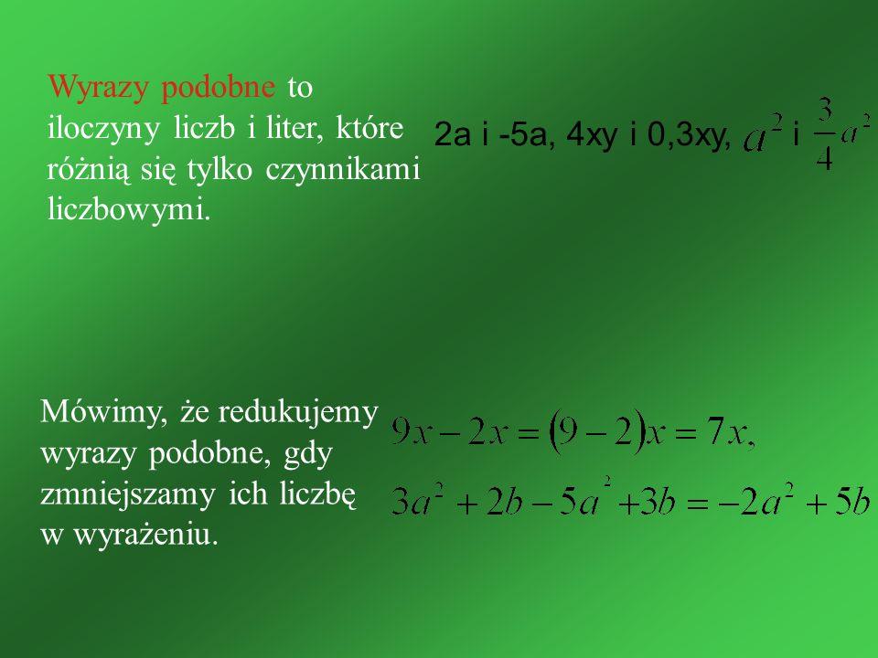 Wyrazy podobne to iloczyny liczb i liter, które różnią się tylko czynnikami liczbowymi. 2a i -5a, 4xy i 0,3xy, i Mówimy, że redukujemy wyrazy podobne,