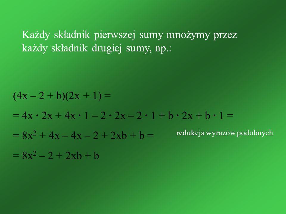 Każdy składnik pierwszej sumy mnożymy przez każdy składnik drugiej sumy, np.: (4x – 2 + b)(2x + 1) = = 4x · 2x + 4x · 1 – 2 · 2x – 2 · 1 + b · 2x + b