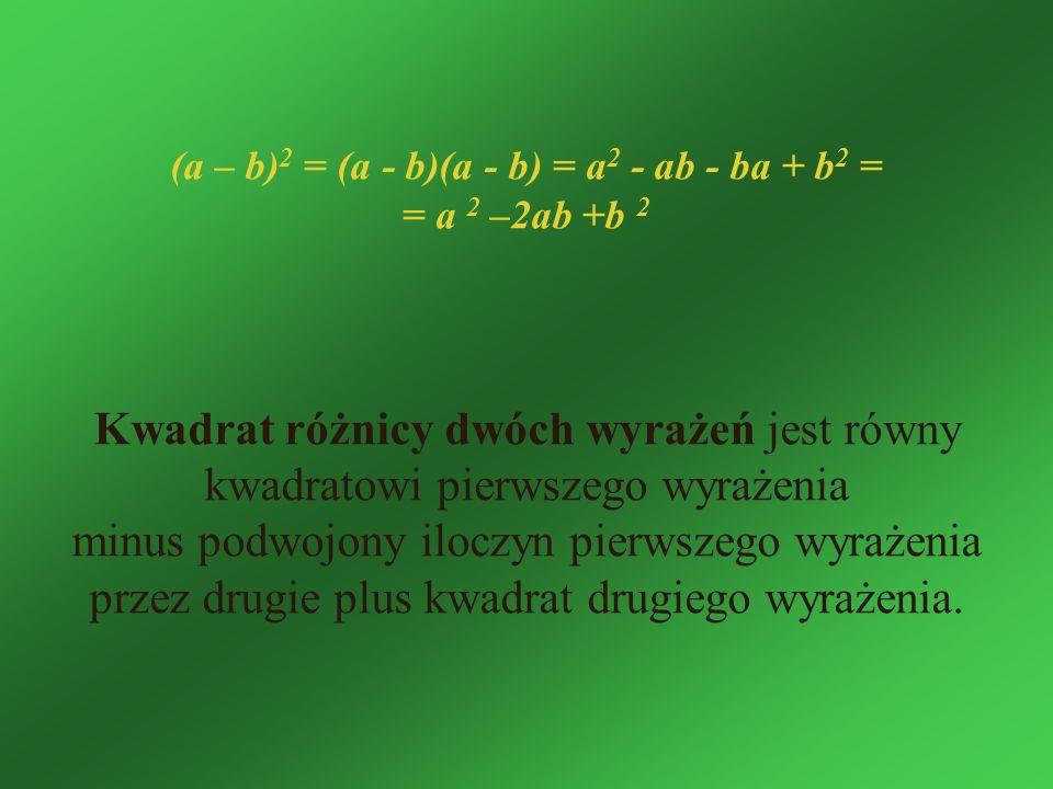 (a – b) 2 = (a - b)(a - b) = a 2 - ab - ba + b 2 = = a 2 –2ab +b 2 Kwadrat różnicy dwóch wyrażeń jest równy kwadratowi pierwszego wyrażenia minus podw