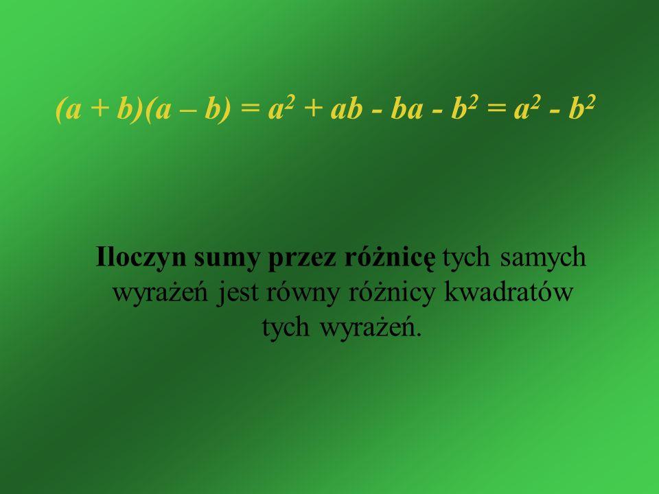 Iloczyn sumy przez różnicę tych samych wyrażeń jest równy różnicy kwadratów tych wyrażeń. (a + b)(a – b) = a 2 + ab - ba - b 2 = a 2 - b 2